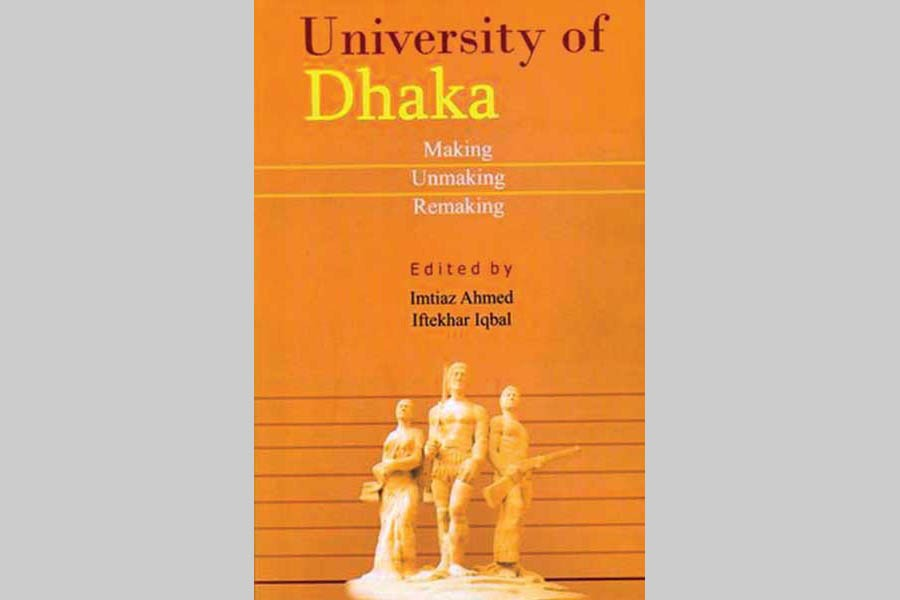 University of Dhaka: Making Unmaking Remaking  Edited by Imtiaz Ahmed and Iftekhar Iqbal Published by Prothoma Prokashan in association with University of Dhaka and Friedrich Ebert Stiftung, Bangladesh Office, 2016 Pages: 336, ISBN: 978-984-91762-1-3